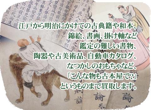 江戸から明治にかけての古典籍や和本、錦絵、書画、掛け軸など鑑定の難しい書物、陶器や古美術品、自動車カタログ、なつかしのおもちゃなど、「こんな物も古本屋で?」というものまで買取します。